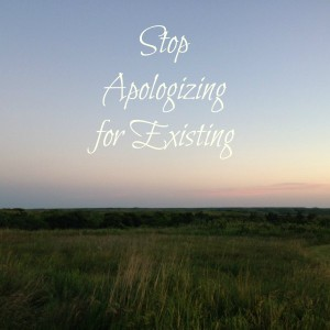 Stop Apologizing for Existing