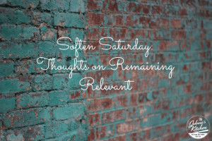 Soften Saturday: Thoughts on Remaining Relevant